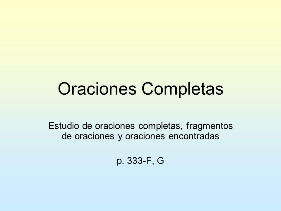 Oraciones Completas Estudio de oraciones completas, fragmentos de oraciones y oraciones encontradas p. 333-F, G