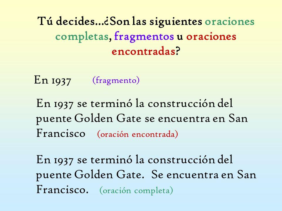 Tú decides…¿Son las siguientes oraciones completas, fragmentos u oraciones encontradas? En 1937 (fragmento) En 1937 se terminó la construcción del pue