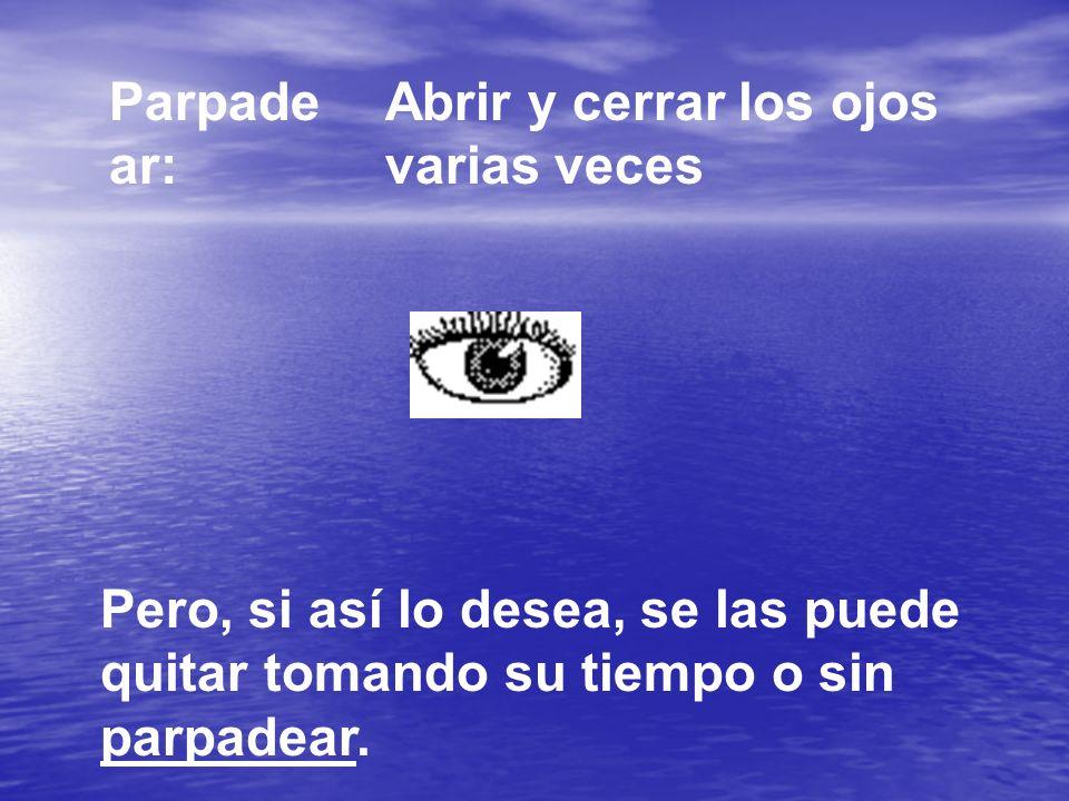 Parpade ar: Abrir y cerrar los ojos varias veces Pero, si así lo desea, se las puede quitar tomando su tiempo o sin parpadear.