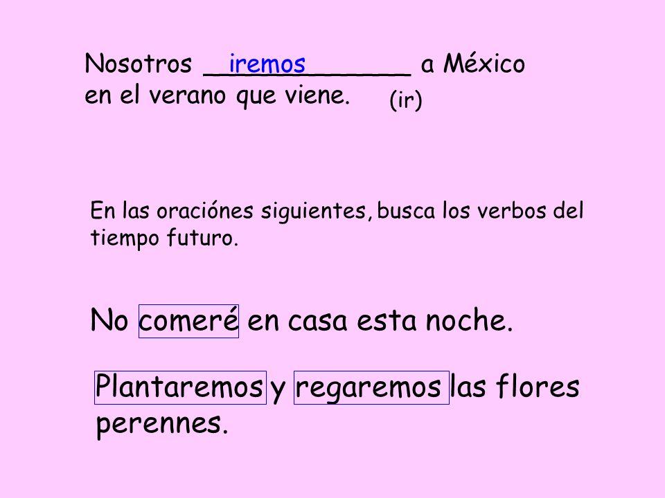 Nosotros _____________ a México en el verano que viene. (ir) iremos En las oraciónes siguientes, busca los verbos del tiempo futuro. No comeré en casa