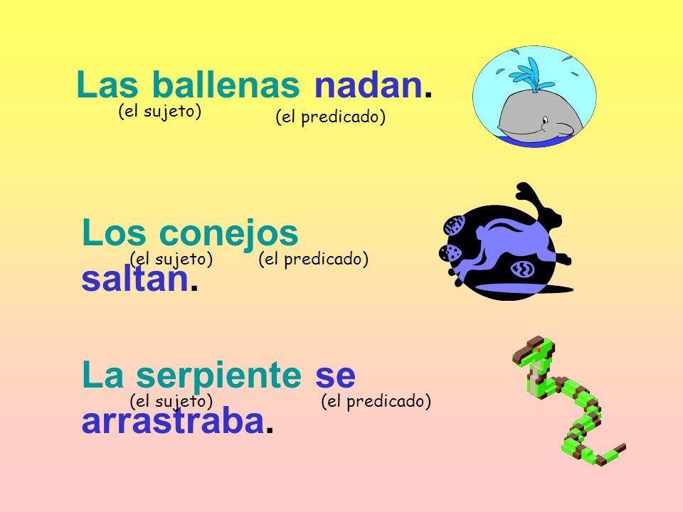 Las ballenas nadan. (el sujeto) (el predicado) Los conejos saltan. (el sujeto)(el predicado) La serpiente se arrastraba. (el sujeto)(el predicado)