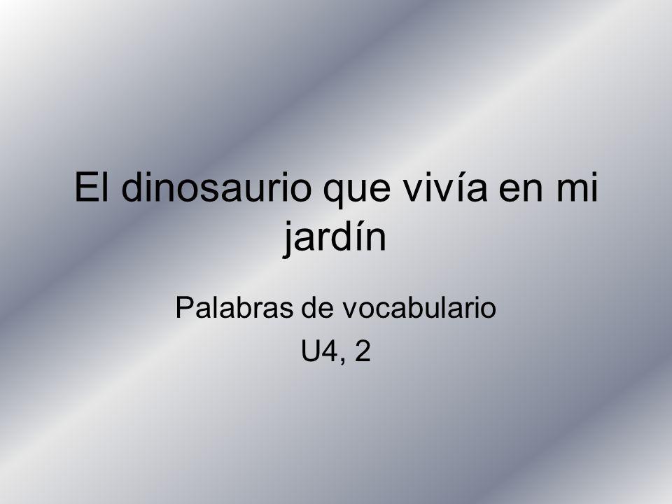 El dinosaurio que vivía en mi jardín Palabras de vocabulario U4, 2