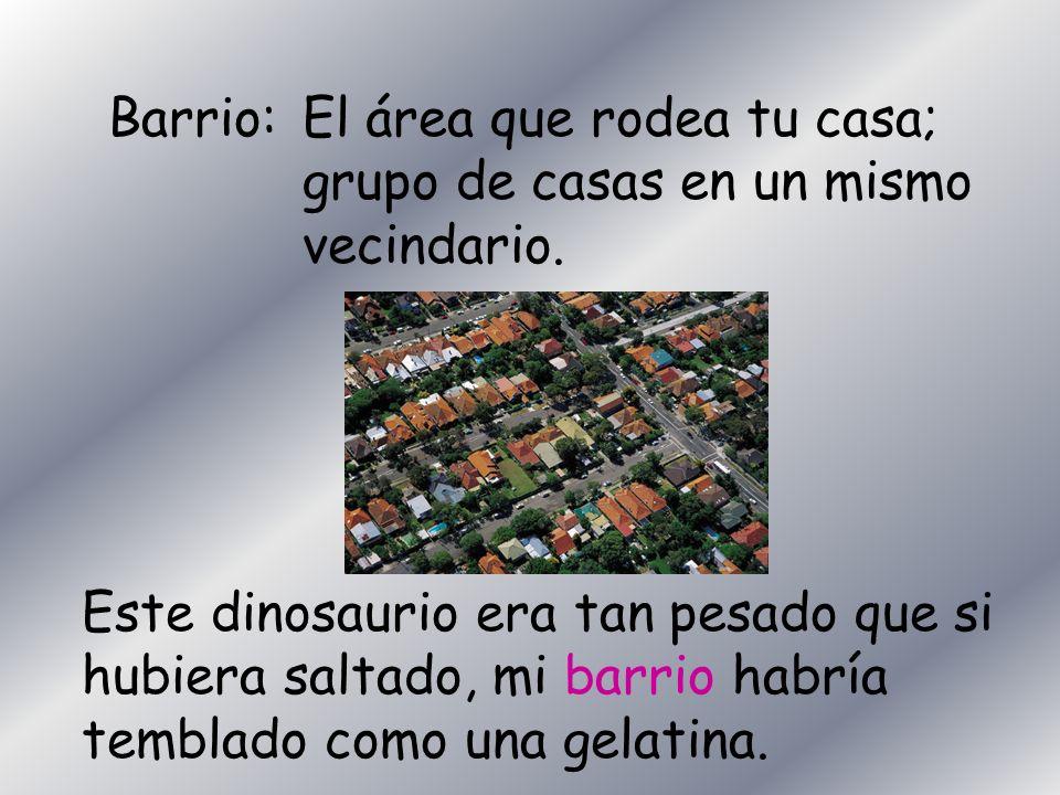 Barrio:El área que rodea tu casa; grupo de casas en un mismo vecindario. Este dinosaurio era tan pesado que si hubiera saltado, mi barrio habría tembl