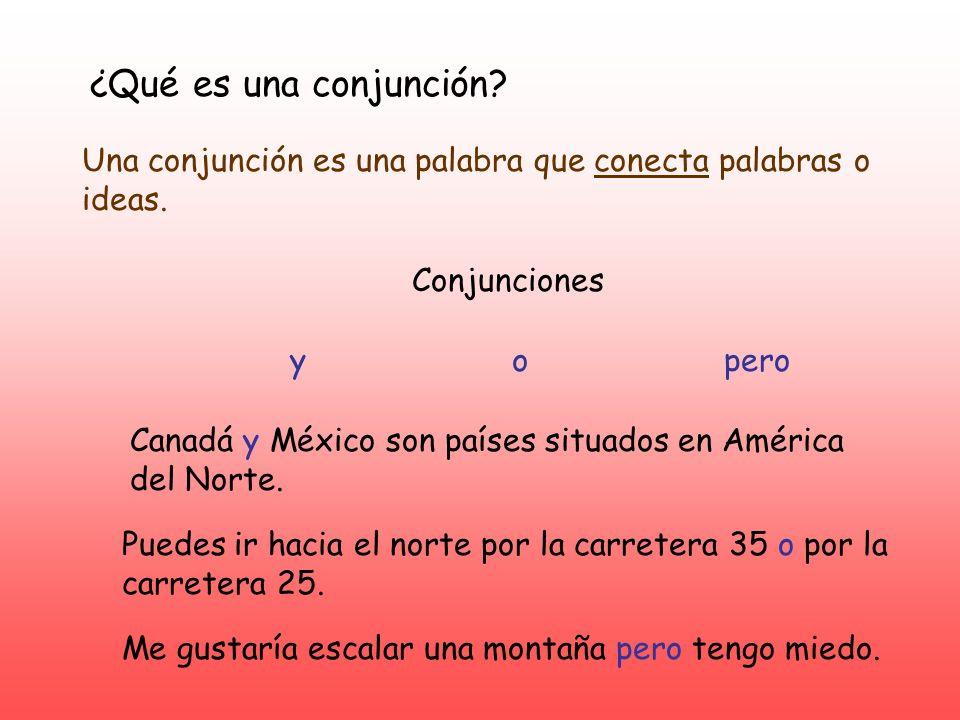 ¿Qué es una conjunción? Una conjunción es una palabra que conecta palabras o ideas. Conjunciones yopero Canadá y México son países situados en América