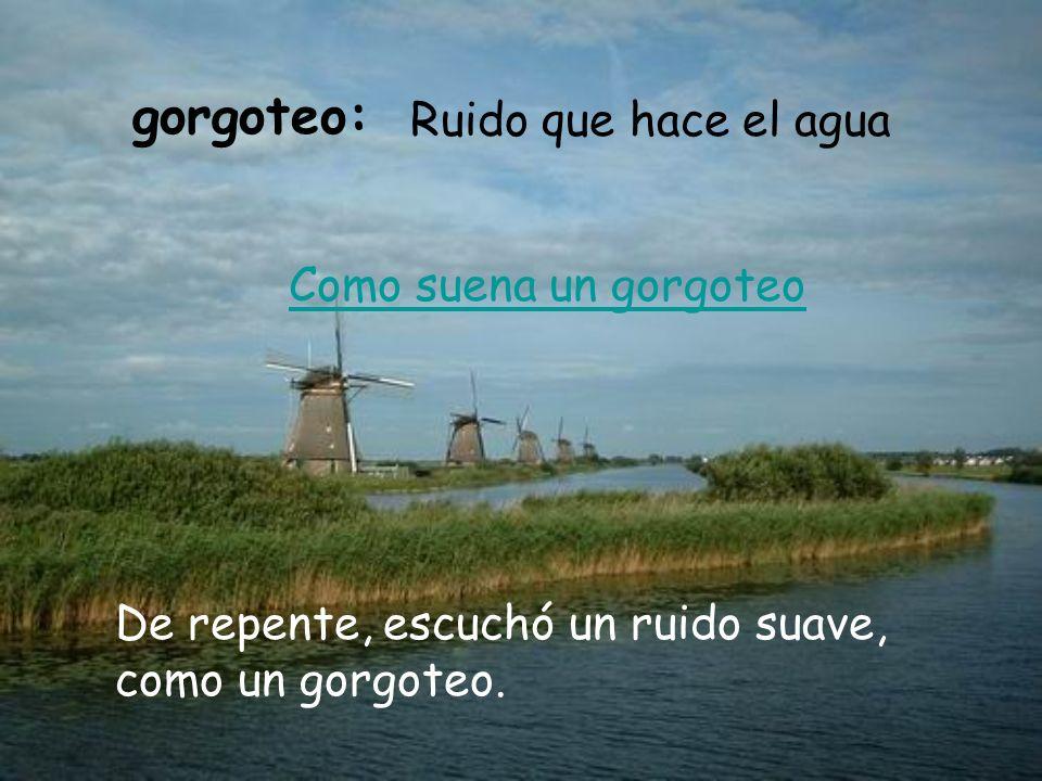gorgoteo: Ruido que hace el agua Como suena un gorgoteo De repente, escuchó un ruido suave, como un gorgoteo.