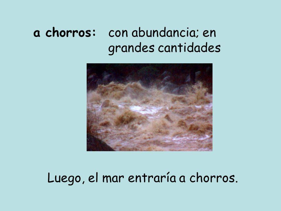 a chorros:con abundancia; en grandes cantidades Luego, el mar entraría a chorros.