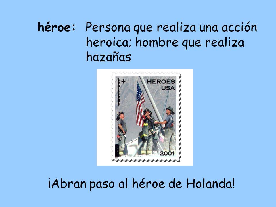 héroe:Persona que realiza una acción heroica; hombre que realiza hazañas ¡Abran paso al héroe de Holanda!