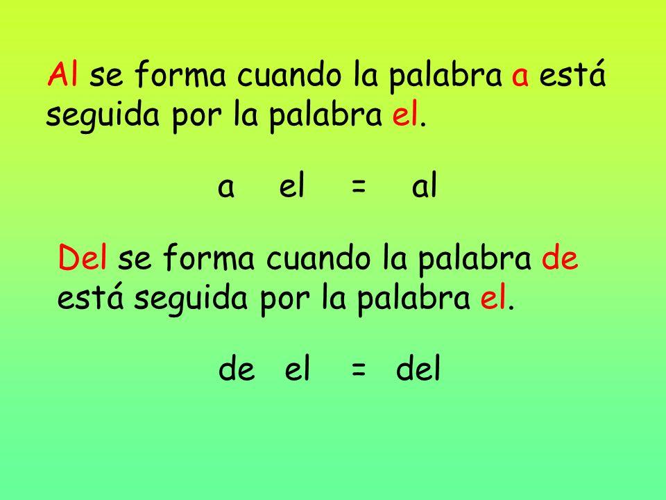 Al se forma cuando la palabra a está seguida por la palabra el. ael=al Del se forma cuando la palabra de está seguida por la palabra el. deel=del