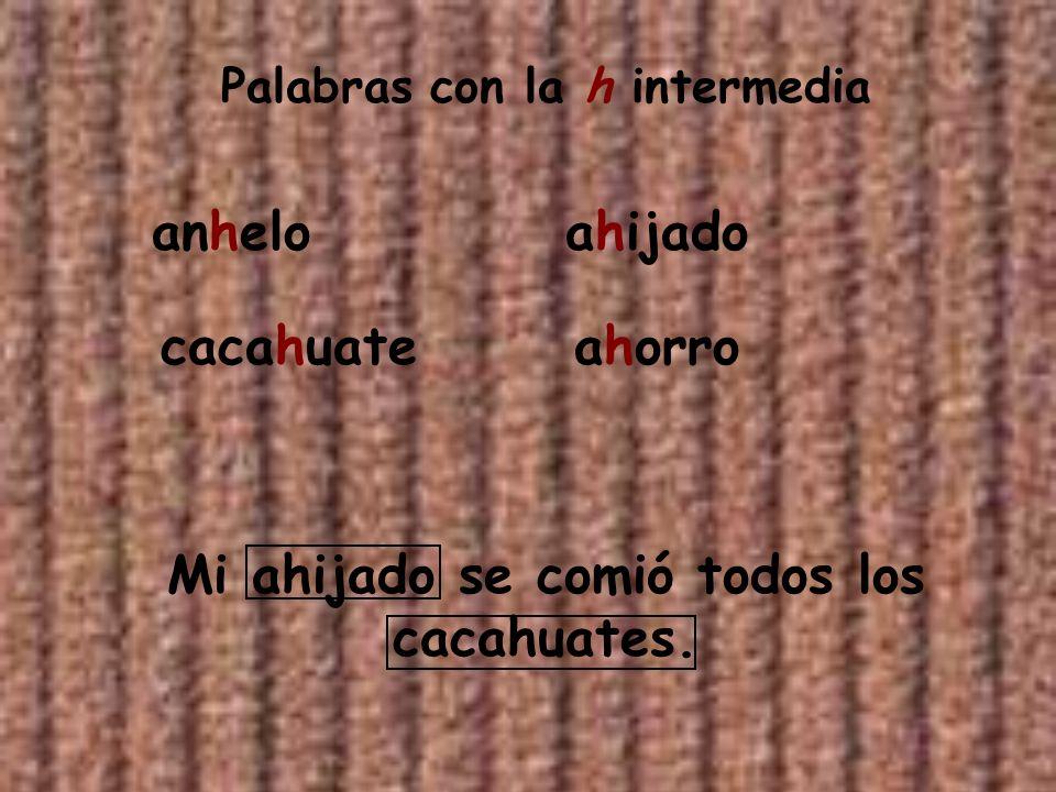 Palabras con la h intermedia anhelo cacahuate ahijado ahorro Mi ahijado se comió todos los cacahuates.
