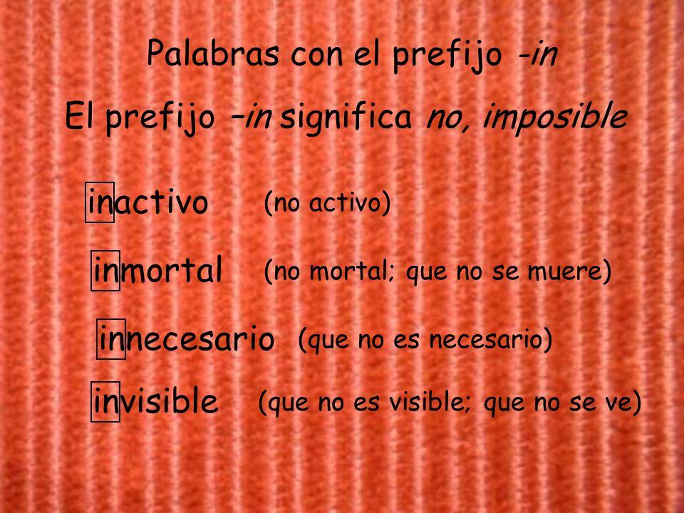 Palabras con el prefijo -in El prefijo –in significa no, imposible inactivo (no activo) inmortal (no mortal; que no se muere) innecesario (que no es n