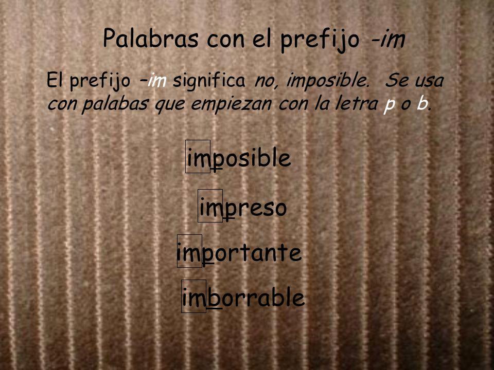 Palabras con el prefijo -im El prefijo –im significa no, imposible. Se usa con palabas que empiezan con la letra p o b. imposible impreso importante i