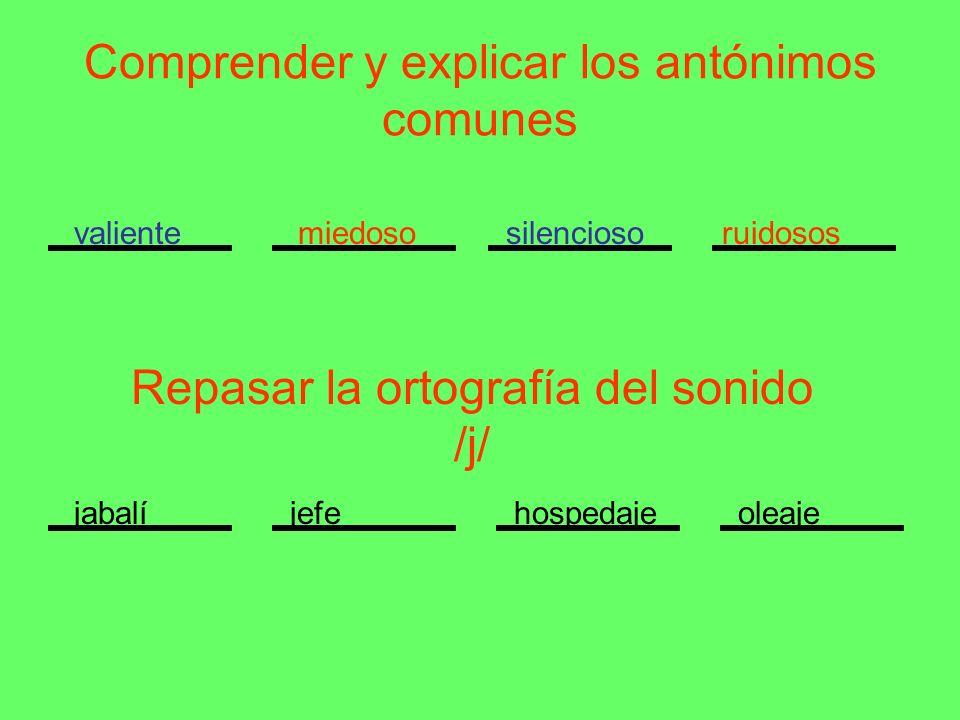 Comprender y explicar los antónimos comunes valientemiedososilenciosoruidosos Repasar la ortografía del sonido /j/ jabalíjefehospedajeoleaje