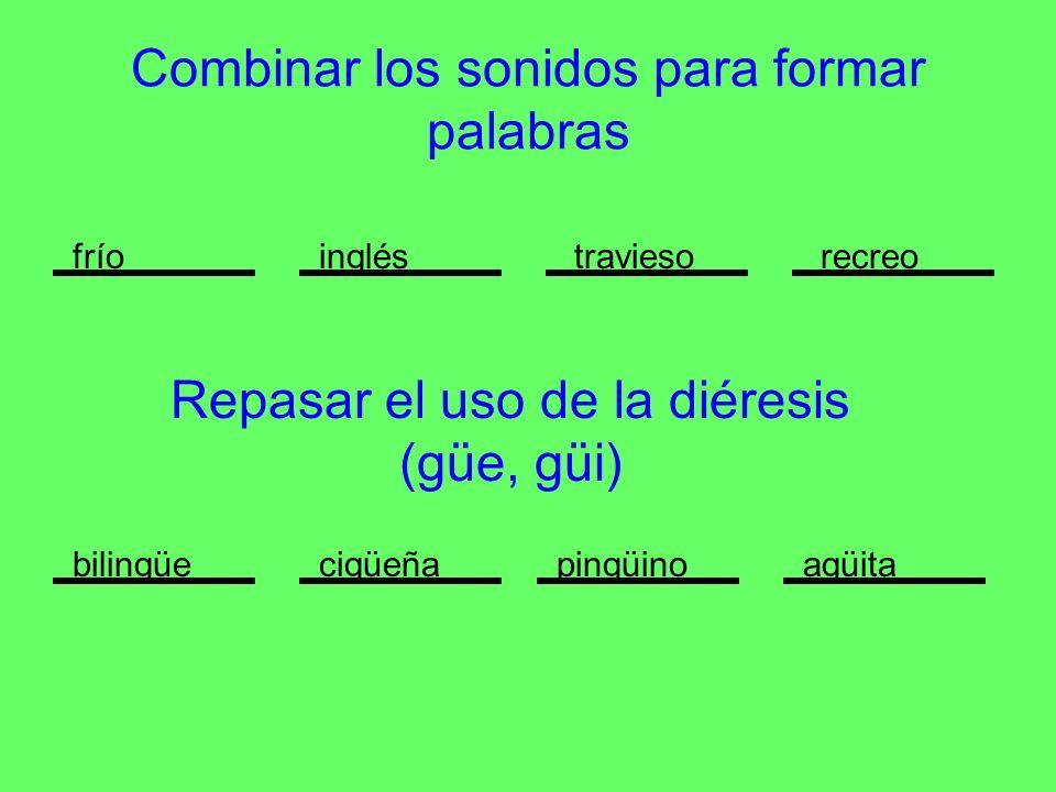 Combinar los sonidos para formar palabras fríoingléstraviesorecreo Repasar el uso de la diéresis (güe, güi) cigüeñapingüinoagüitabilingüe