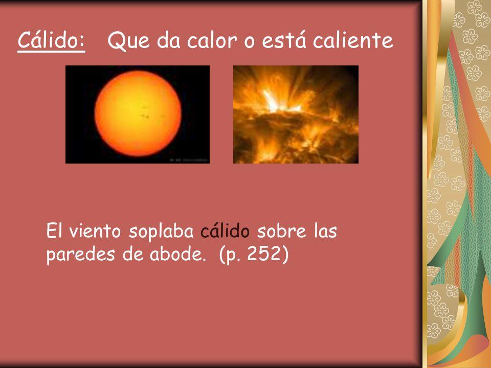 Cálido: Que da calor o está caliente El viento soplaba cálido sobre las paredes de abode. (p. 252)