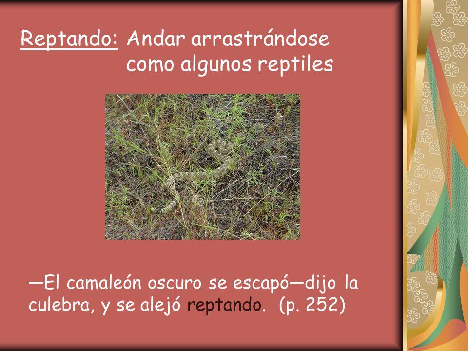 Reptando: Andar arrastrándose como algunos reptiles El camaleón oscuro se escapódijo la culebra, y se alejó reptando.