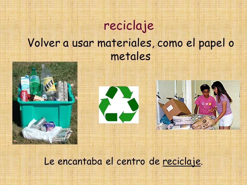 reciclaje Volver a usar materiales, como el papel o metales Le encantaba el centro de reciclaje.