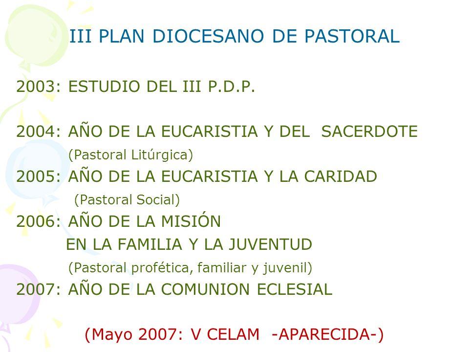 III PLAN DIOCESANO DE PASTORAL 2003: ESTUDIO DEL III P.D.P. 2004: AÑO DE LA EUCARISTIA Y DEL SACERDOTE (Pastoral Litúrgica) 2005: AÑO DE LA EUCARISTIA