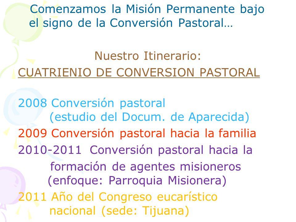 Comenzamos la Misión Permanente bajo el signo de la Conversión Pastoral… Nuestro Itinerario: CUATRIENIO DE CONVERSION PASTORAL 2008 Conversión pastora