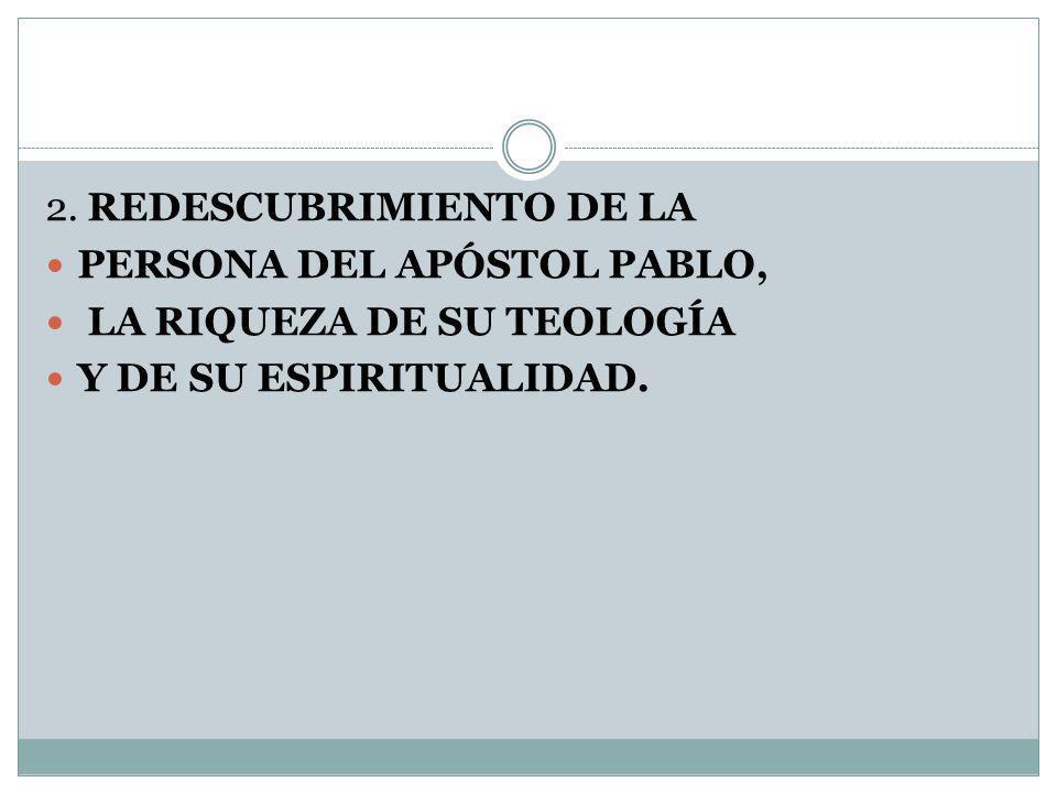 2. REDESCUBRIMIENTO DE LA PERSONA DEL APÓSTOL PABLO, LA RIQUEZA DE SU TEOLOGÍA Y DE SU ESPIRITUALIDAD.