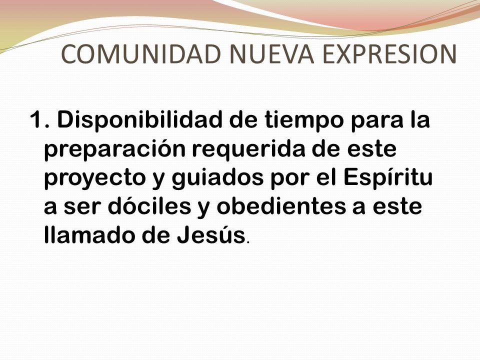 COMUNIDAD NUEVA EXPRESION 1. Disponibilidad de tiempo para la preparación requerida de este proyecto y guiados por el Espíritu a ser dóciles y obedien