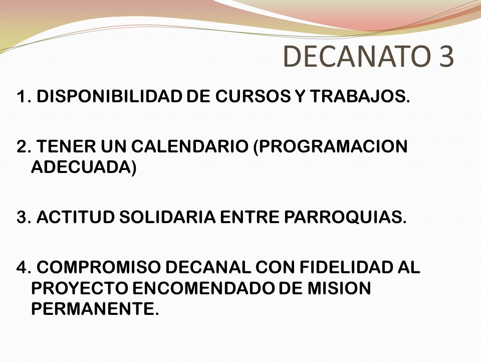 DECANATO 3 1. DISPONIBILIDAD DE CURSOS Y TRABAJOS. 2. TENER UN CALENDARIO (PROGRAMACION ADECUADA) 3. ACTITUD SOLIDARIA ENTRE PARROQUIAS. 4. COMPROMISO