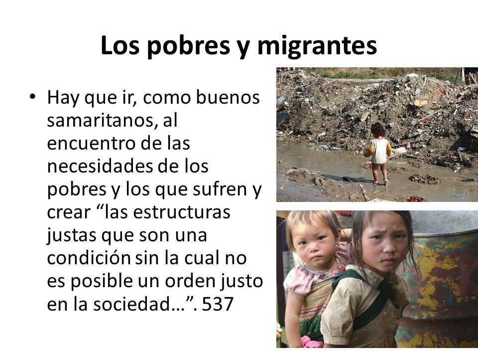Los pobres y migrantes Hay que ir, como buenos samaritanos, al encuentro de las necesidades de los pobres y los que sufren y crear las estructuras jus
