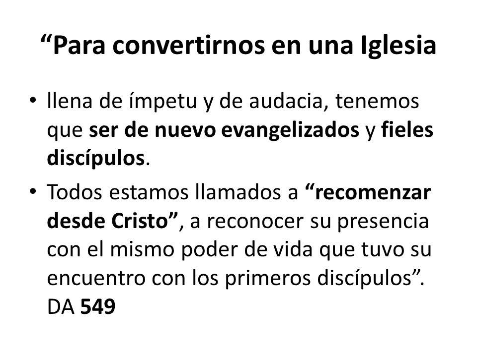 Para convertirnos en una Iglesia llena de ímpetu y de audacia, tenemos que ser de nuevo evangelizados y fieles discípulos. Todos estamos llamados a re