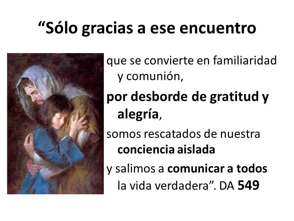 Sólo gracias a ese encuentro que se convierte en familiaridad y comunión, por desborde de gratitud y alegría, somos rescatados de nuestra conciencia a