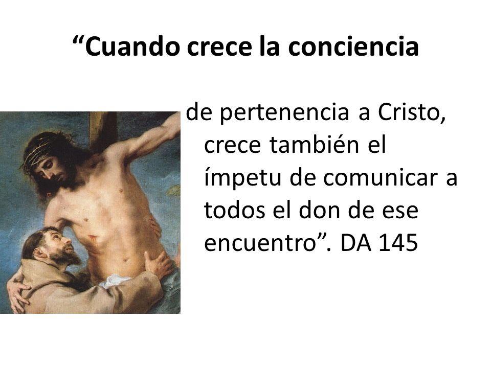 Cuando crece la conciencia de pertenencia a Cristo, crece también el ímpetu de comunicar a todos el don de ese encuentro. DA 145