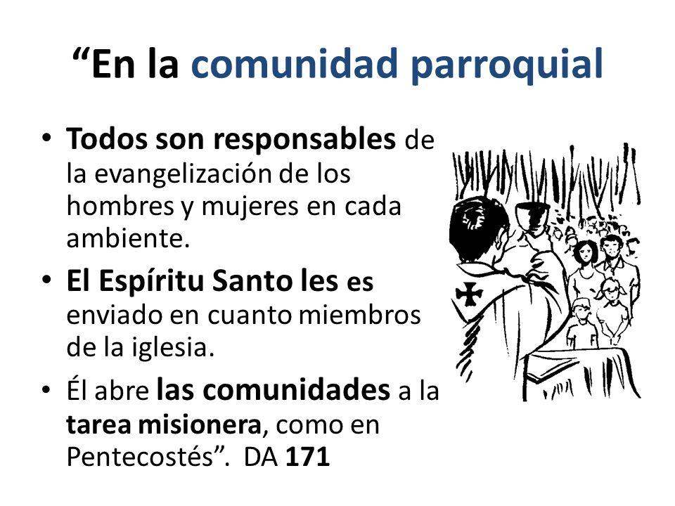 En la comunidad parroquial Todos son responsables de la evangelización de los hombres y mujeres en cada ambiente. El Espíritu Santo les es enviado en
