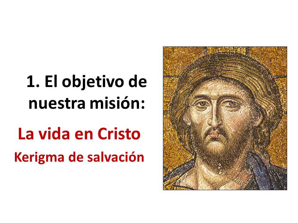 1. El objetivo de nuestra misión: La vida en Cristo Kerigma de salvación