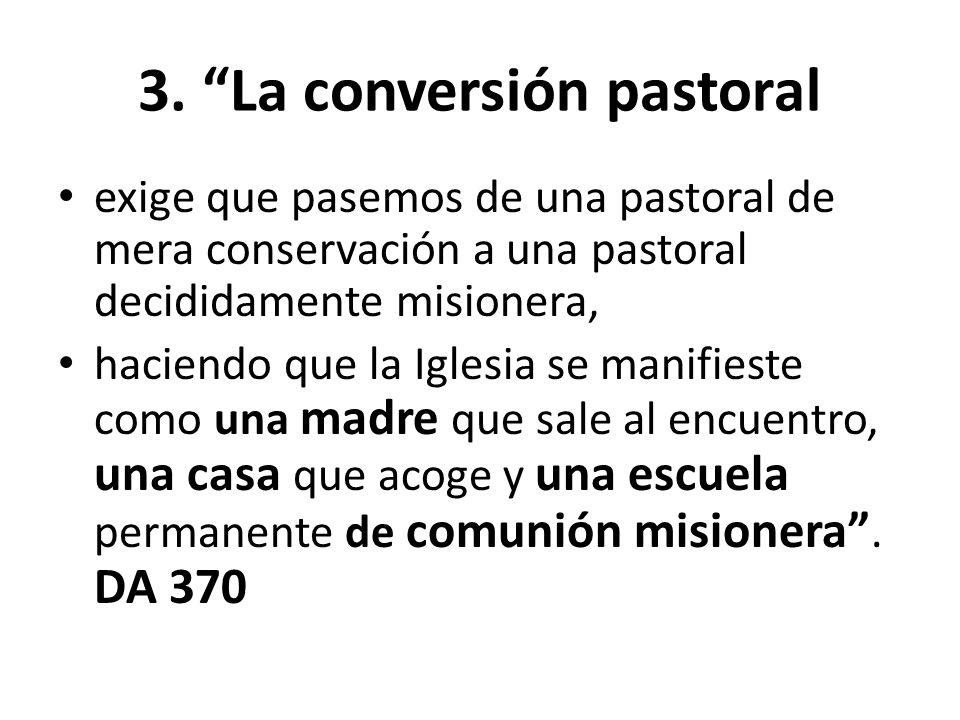 3. La conversión pastoral exige que pasemos de una pastoral de mera conservación a una pastoral decididamente misionera, haciendo que la Iglesia se ma