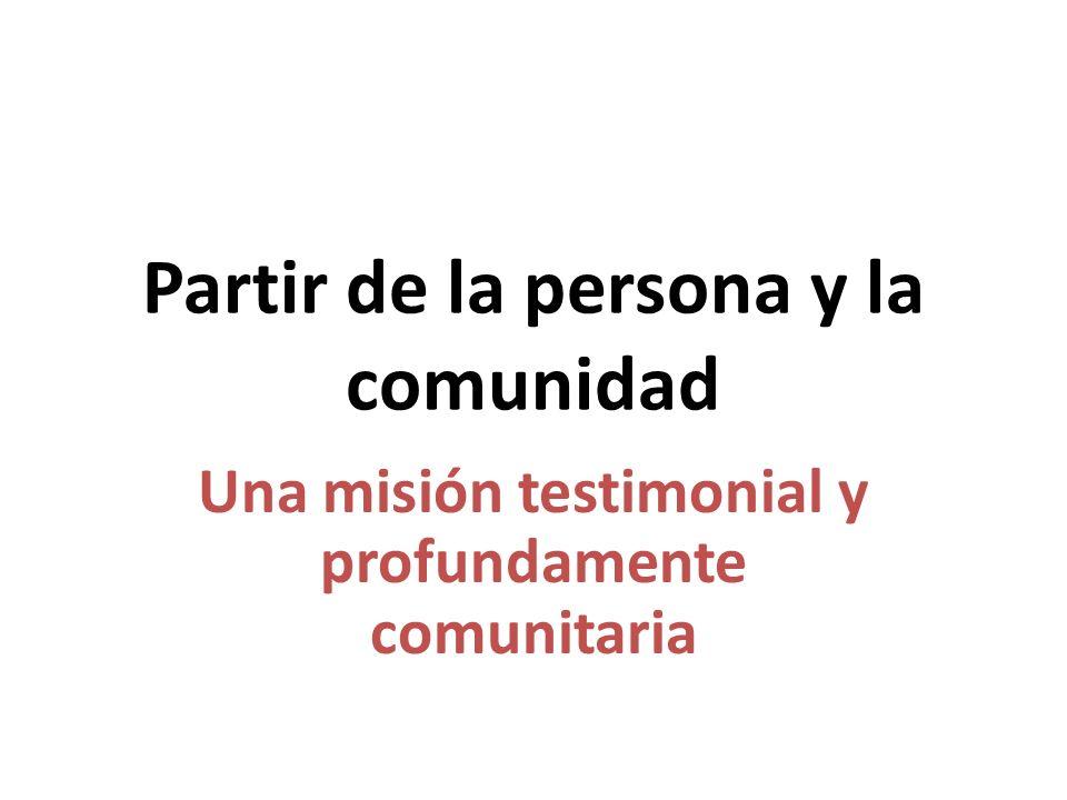 Partir de la persona y la comunidad Una misión testimonial y profundamente comunitaria