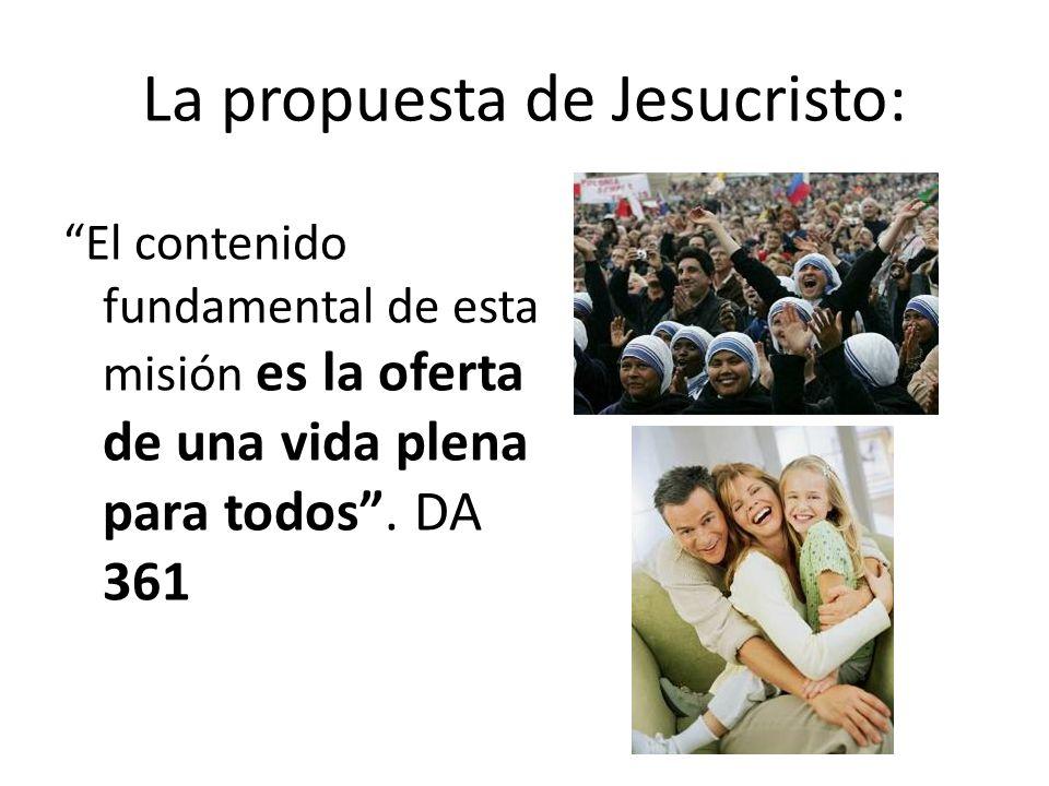 La propuesta de Jesucristo: El contenido fundamental de esta misión es la oferta de una vida plena para todos. DA 361
