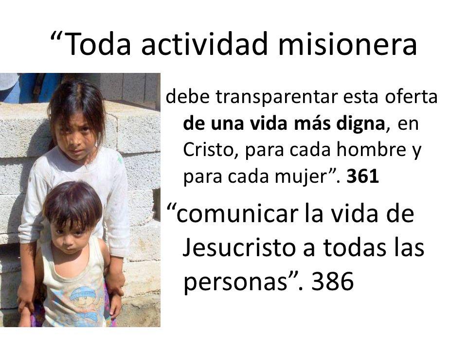 Toda actividad misionera debe transparentar esta oferta de una vida más digna, en Cristo, para cada hombre y para cada mujer. 361 comunicar la vida de