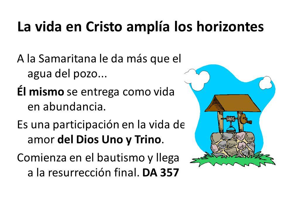 La vida en Cristo amplía los horizontes A la Samaritana le da más que el agua del pozo... Él mismo se entrega como vida en abundancia. Es una particip
