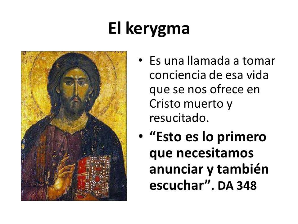 El kerygma Es una llamada a tomar conciencia de esa vida que se nos ofrece en Cristo muerto y resucitado. Esto es lo primero que necesitamos anunciar