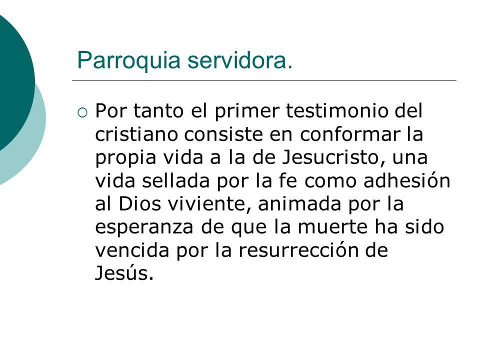 Parroquia servidora. Por tanto el primer testimonio del cristiano consiste en conformar la propia vida a la de Jesucristo, una vida sellada por la fe