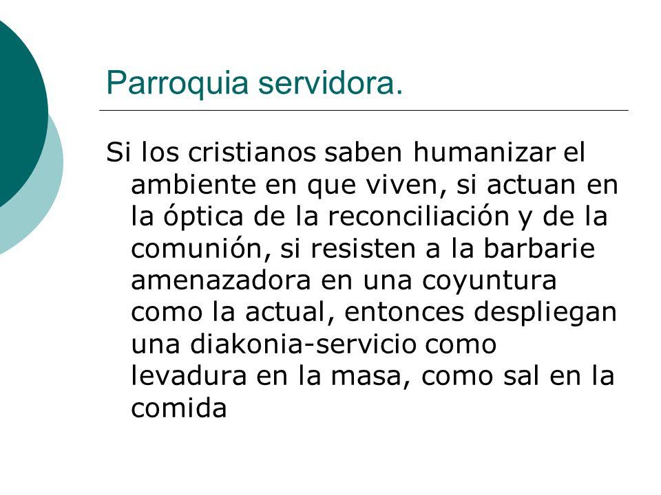 Parroquia servidora. Si los cristianos saben humanizar el ambiente en que viven, si actuan en la óptica de la reconciliación y de la comunión, si resi