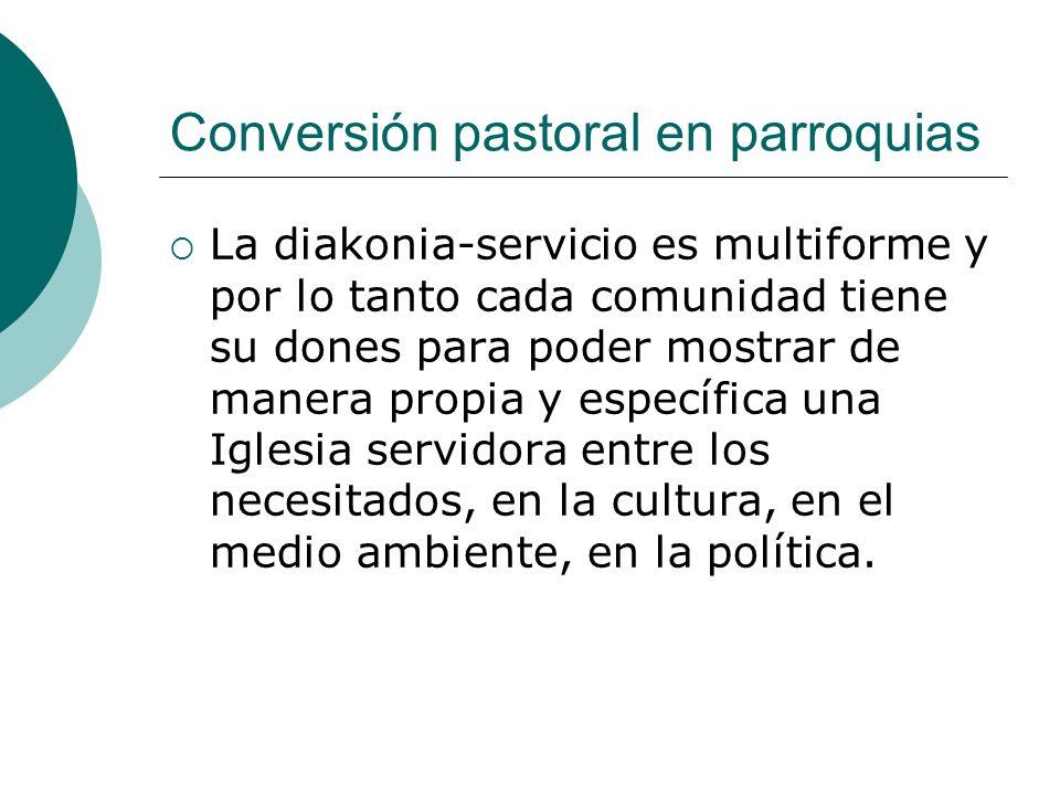 Conversión pastoral en parroquias La diakonia-servicio es multiforme y por lo tanto cada comunidad tiene su dones para poder mostrar de manera propia