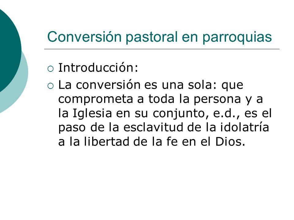 Conversión pastoral en parroquias Introducción: La conversión es una sola: que comprometa a toda la persona y a la Iglesia en su conjunto, e.d., es el