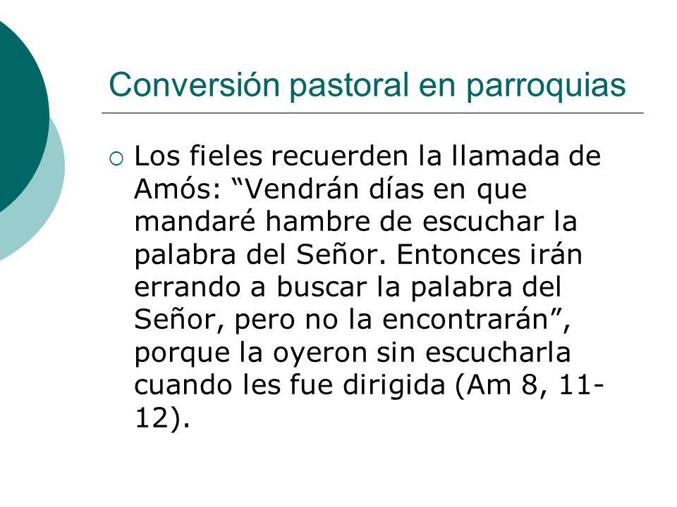Conversión pastoral en parroquias Los fieles recuerden la llamada de Amós: Vendrán días en que mandaré hambre de escuchar la palabra del Señor. Entonc