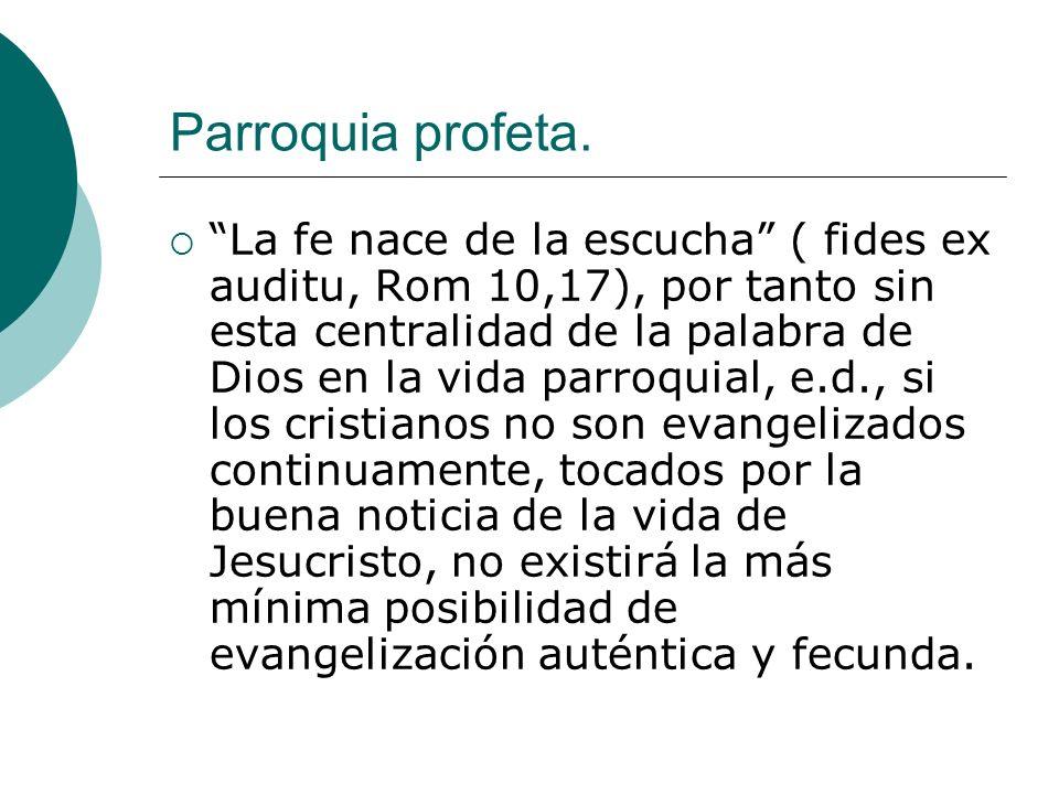 Parroquia profeta. La fe nace de la escucha ( fides ex auditu, Rom 10,17), por tanto sin esta centralidad de la palabra de Dios en la vida parroquial,