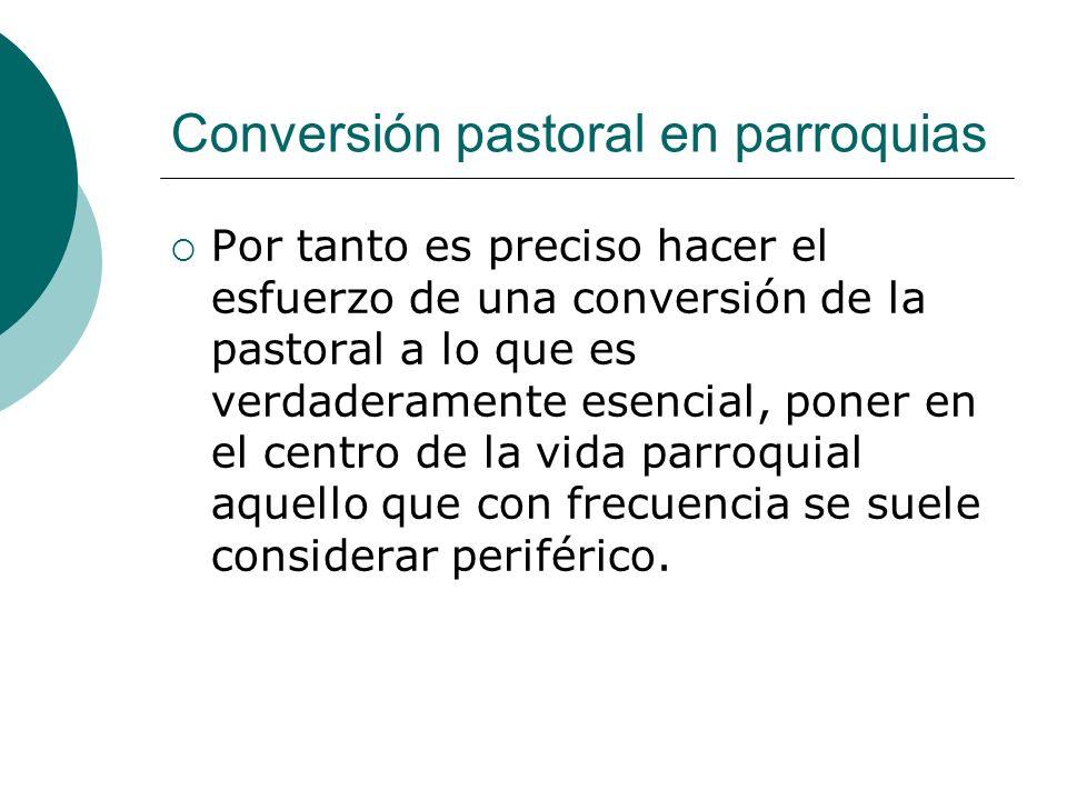 Conversión pastoral en parroquias Por tanto es preciso hacer el esfuerzo de una conversión de la pastoral a lo que es verdaderamente esencial, poner e