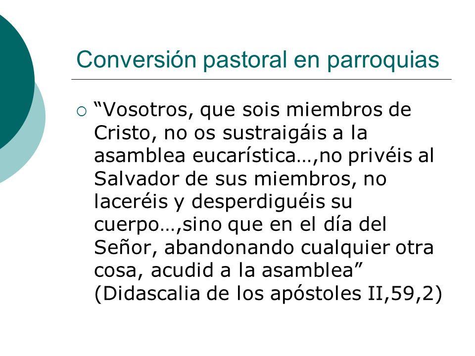 Conversión pastoral en parroquias Vosotros, que sois miembros de Cristo, no os sustraigáis a la asamblea eucarística…,no privéis al Salvador de sus mi