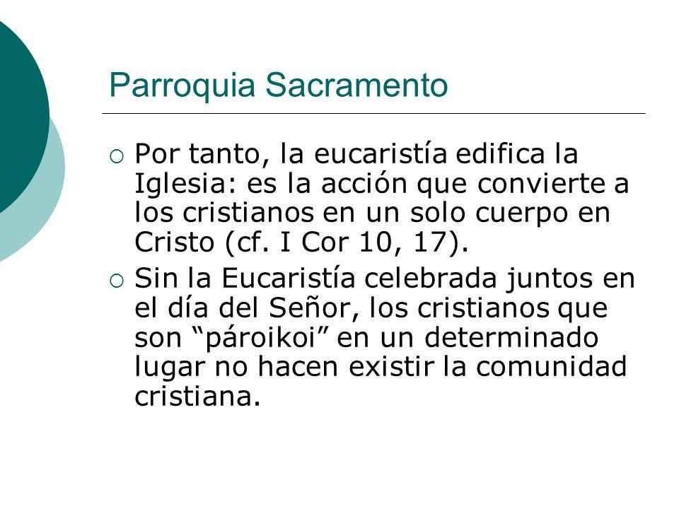 Parroquia Sacramento Por tanto, la eucaristía edifica la Iglesia: es la acción que convierte a los cristianos en un solo cuerpo en Cristo (cf. I Cor 1