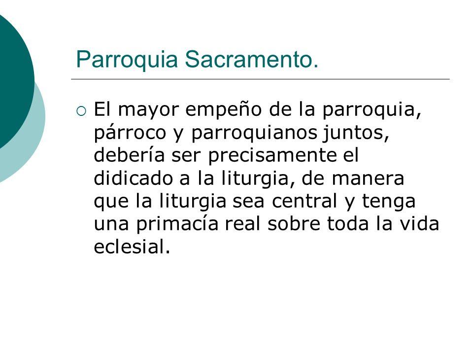 Parroquia Sacramento. El mayor empeño de la parroquia, párroco y parroquianos juntos, debería ser precisamente el didicado a la liturgia, de manera qu
