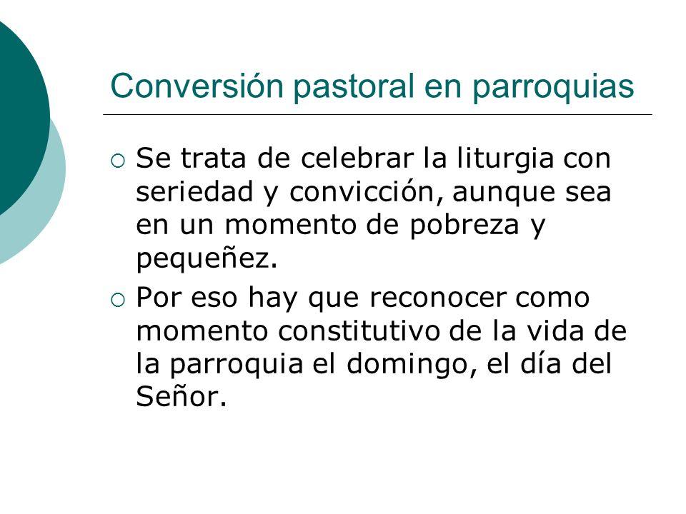 Conversión pastoral en parroquias Se trata de celebrar la liturgia con seriedad y convicción, aunque sea en un momento de pobreza y pequeñez. Por eso