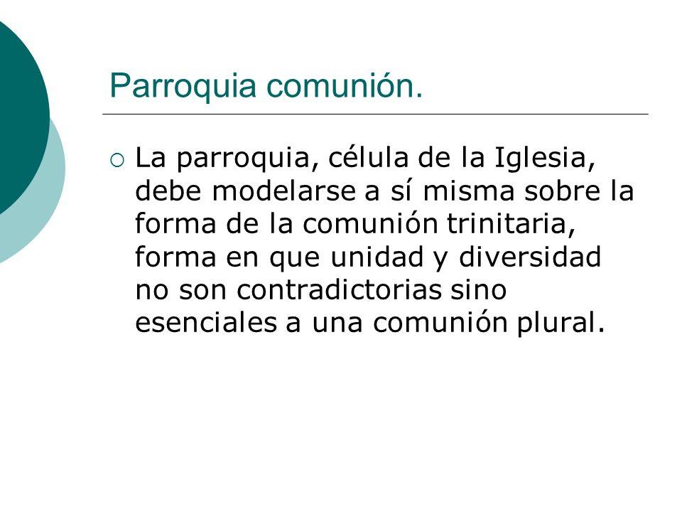 Parroquia comunión. La parroquia, célula de la Iglesia, debe modelarse a sí misma sobre la forma de la comunión trinitaria, forma en que unidad y dive