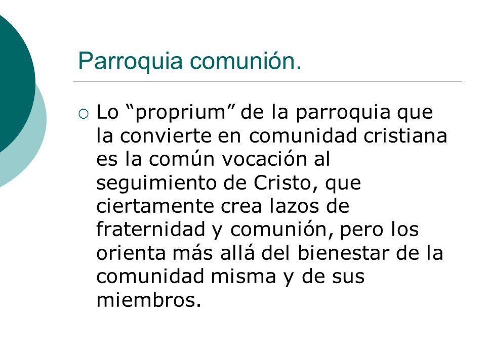 Parroquia comunión. Lo proprium de la parroquia que la convierte en comunidad cristiana es la común vocación al seguimiento de Cristo, que ciertamente
